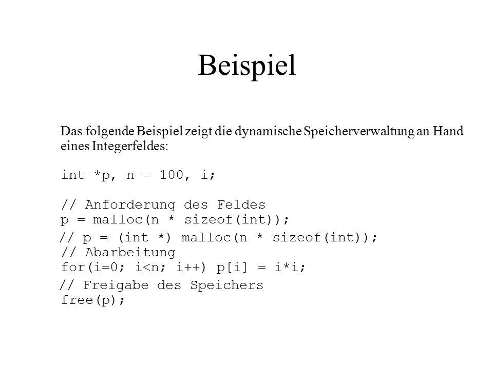 Beispiel Das folgende Beispiel zeigt die dynamische Speicherverwaltung an Hand eines Integerfeldes: int *p, n = 100, i; // Anforderung des Feldes p = malloc(n * sizeof(int)); // p = (int *) malloc(n * sizeof(int)); // Abarbeitung for(i=0; i<n; i++) p[i] = i*i; // Freigabe des Speichers free(p);