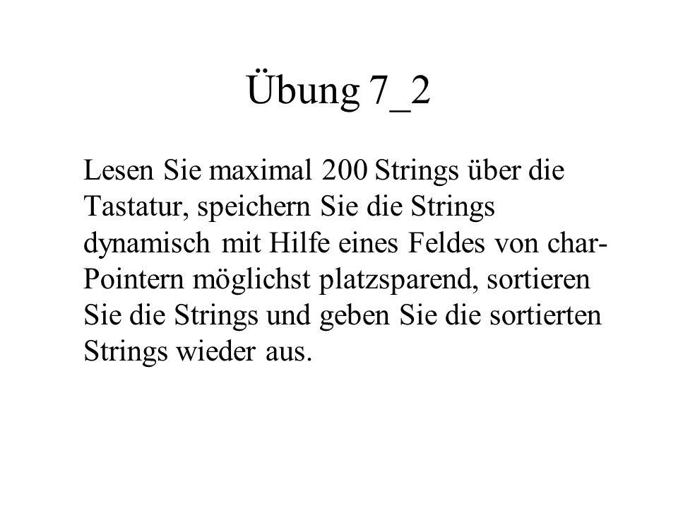 Übung 7_2 Lesen Sie maximal 200 Strings über die Tastatur, speichern Sie die Strings dynamisch mit Hilfe eines Feldes von char- Pointern möglichst platzsparend, sortieren Sie die Strings und geben Sie die sortierten Strings wieder aus.