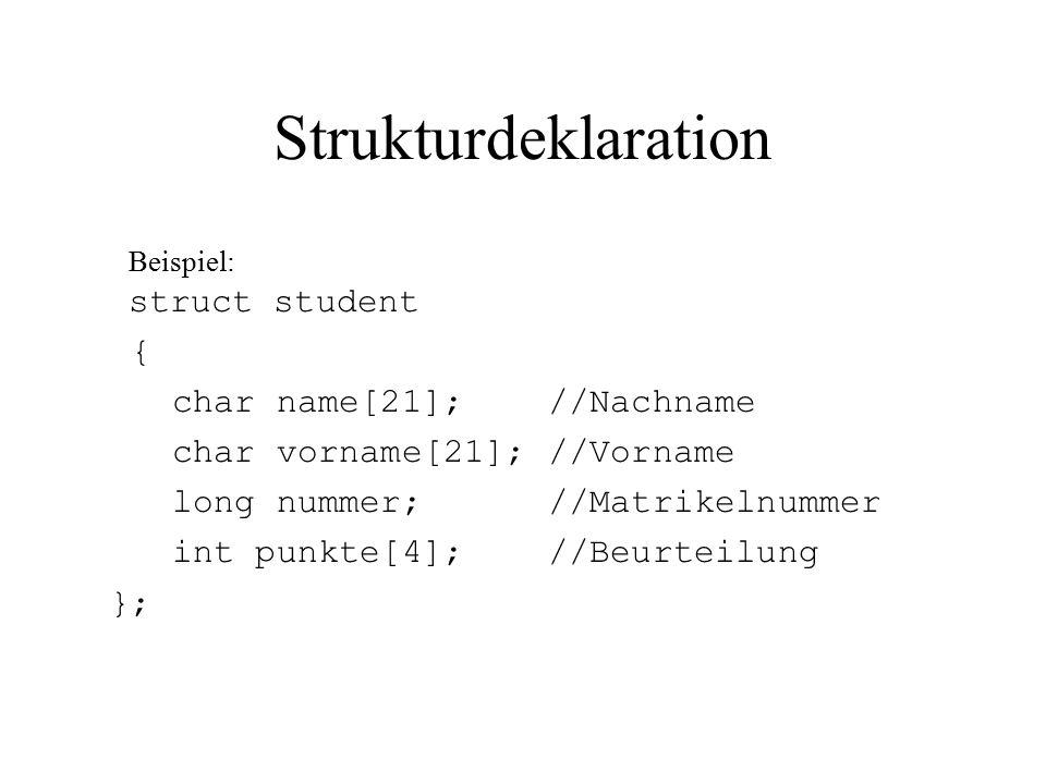 Strukturdeklaration Beispiel: struct student { char name[21]; //Nachname char vorname[21]; //Vorname long nummer; //Matrikelnummer int punkte[4]; //Beurteilung };