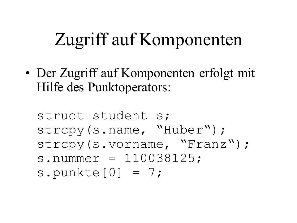 Zugriff auf Komponenten Der Zugriff auf Komponenten erfolgt mit Hilfe des Punktoperators: struct student s; strcpy(s.name, Huber ); strcpy(s.vorname, Franz ); s.nummer = 110038125; s.punkte[0] = 7;