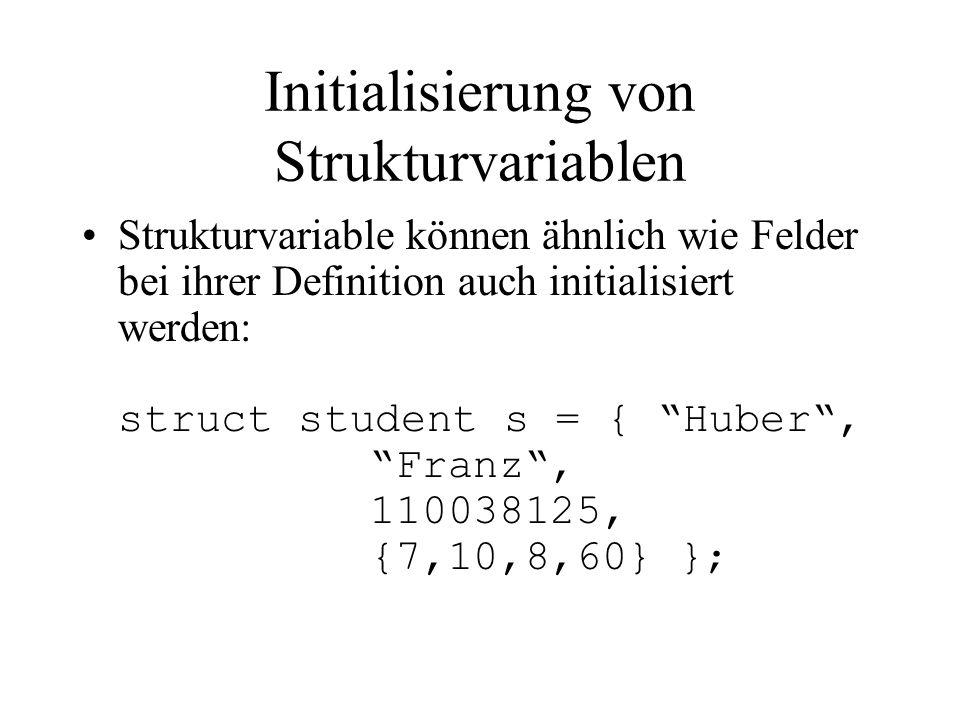 Initialisierung von Strukturvariablen Strukturvariable können ähnlich wie Felder bei ihrer Definition auch initialisiert werden: struct student s = { Huber , Franz , 110038125, {7,10,8,60} };
