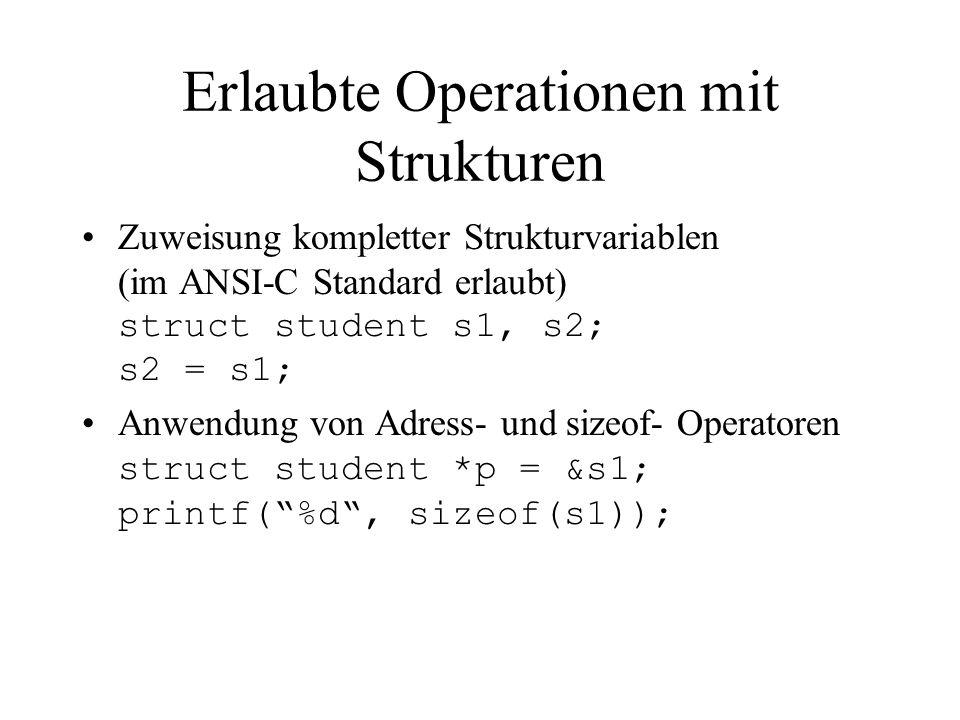 Nicht erlaubte Operationen mit Strukturen Vergleich ganzer Strukturvariablen struct student s1, s2; if(s1 < s2) {...} //falsch Strukturvariable können nur komponentenweise verglichen werden.