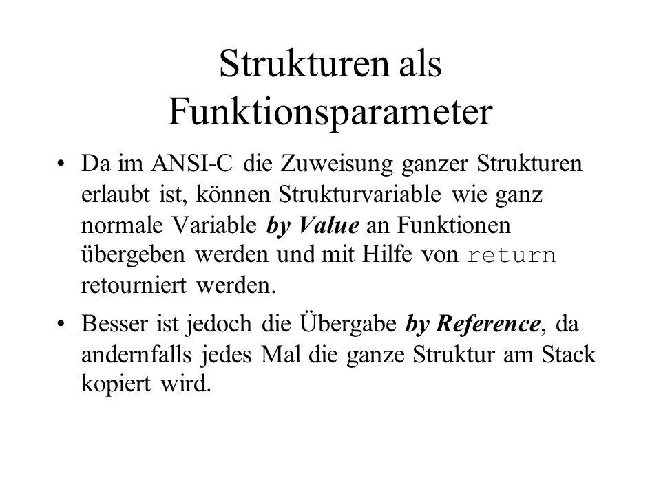 Strukturen als Funktionsparameter Da im ANSI-C die Zuweisung ganzer Strukturen erlaubt ist, können Strukturvariable wie ganz normale Variable by Value an Funktionen übergeben werden und mit Hilfe von return retourniert werden.