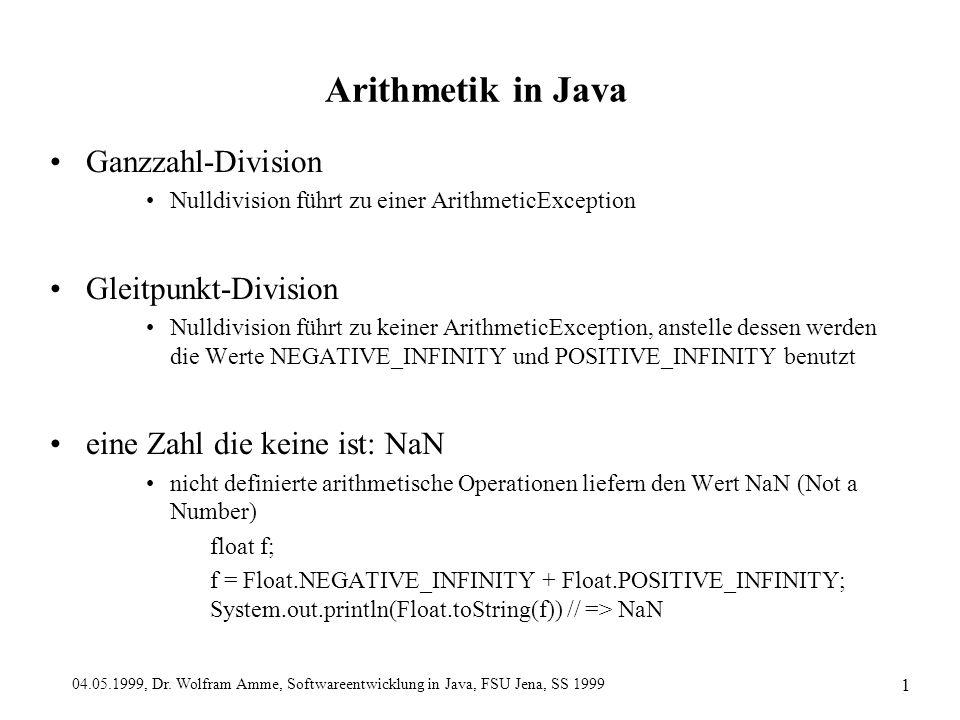 04.05.1999, Dr. Wolfram Amme, Softwareentwicklung in Java, FSU Jena, SS 1999 1 Arithmetik in Java Ganzzahl-Division Nulldivision führt zu einer Arithm