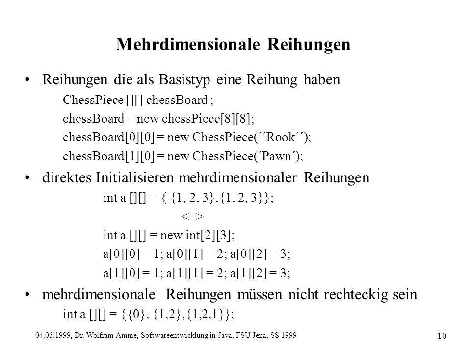 04.05.1999, Dr. Wolfram Amme, Softwareentwicklung in Java, FSU Jena, SS 1999 10 Mehrdimensionale Reihungen Reihungen die als Basistyp eine Reihung hab