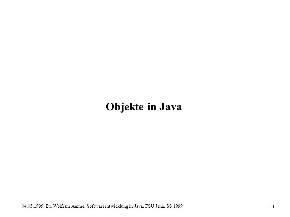 04.05.1999, Dr. Wolfram Amme, Softwareentwicklung in Java, FSU Jena, SS 1999 11 Objekte in Java
