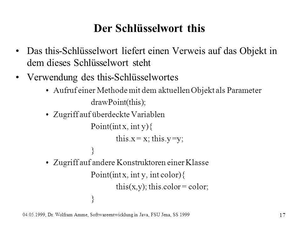 04.05.1999, Dr. Wolfram Amme, Softwareentwicklung in Java, FSU Jena, SS 1999 17 Der Schlüsselwort this Das this-Schlüsselwort liefert einen Verweis au