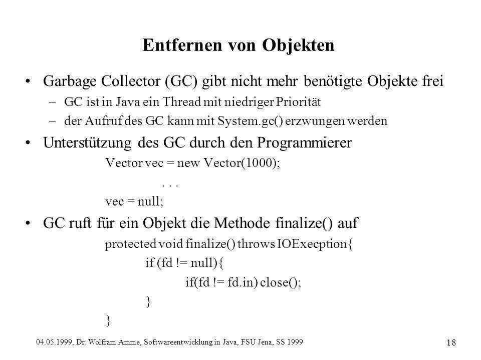 04.05.1999, Dr. Wolfram Amme, Softwareentwicklung in Java, FSU Jena, SS 1999 18 Entfernen von Objekten Garbage Collector (GC) gibt nicht mehr benötigt
