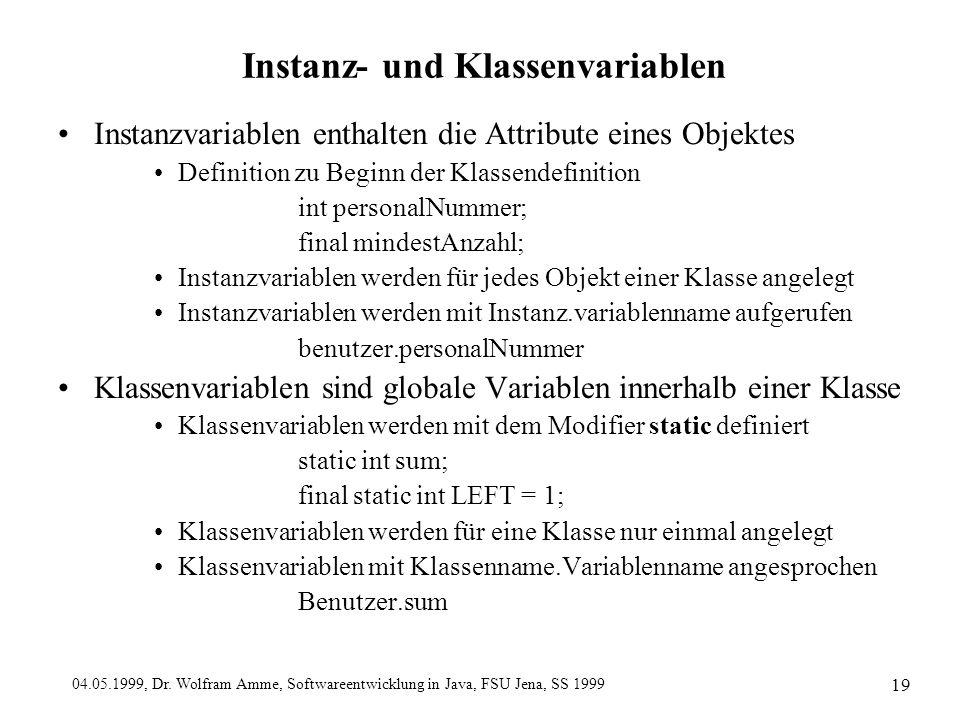 04.05.1999, Dr. Wolfram Amme, Softwareentwicklung in Java, FSU Jena, SS 1999 19 Instanz- und Klassenvariablen Instanzvariablen enthalten die Attribute