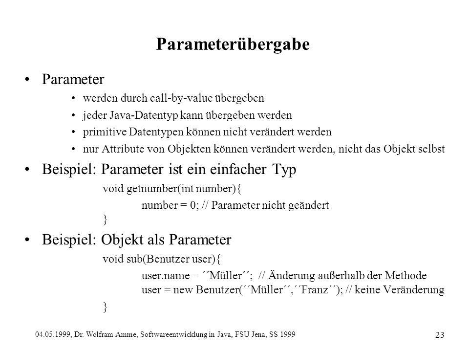 04.05.1999, Dr. Wolfram Amme, Softwareentwicklung in Java, FSU Jena, SS 1999 23 Parameterübergabe Parameter werden durch call-by-value übergeben jeder