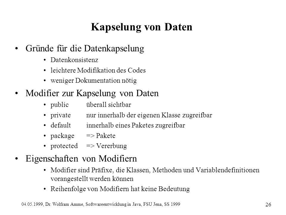 04.05.1999, Dr. Wolfram Amme, Softwareentwicklung in Java, FSU Jena, SS 1999 26 Kapselung von Daten Gründe für die Datenkapselung Datenkonsistenz leic