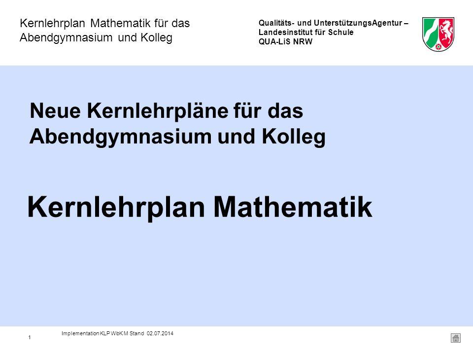 Qualitäts- und UnterstützungsAgentur – Landesinstitut für Schule QUA-LiS NRW Kernlehrplan Mathematik für das Abendgymnasium und Kolleg 1 Neue Kernlehrpläne für das Abendgymnasium und Kolleg Kernlehrplan Mathematik Implementation KLP WbK M Stand 02.07.2014