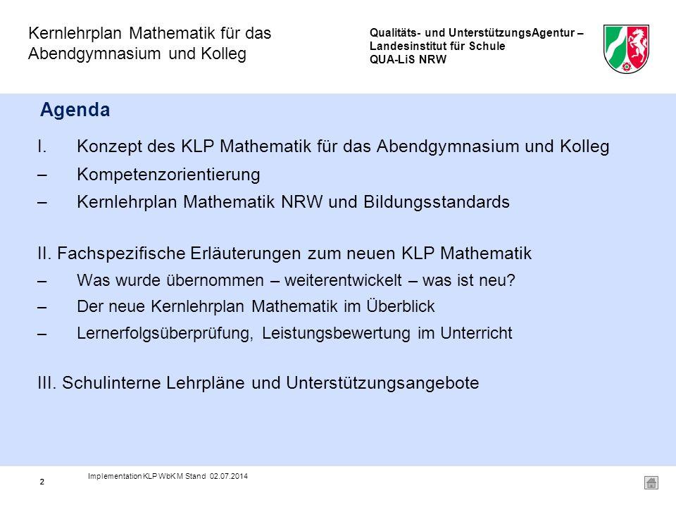 Qualitäts- und UnterstützungsAgentur – Landesinstitut für Schule QUA-LiS NRW Kernlehrplan Mathematik für das Abendgymnasium und Kolleg 22 Agenda I.Konzept des KLP Mathematik für das Abendgymnasium und Kolleg –Kompetenzorientierung –Kernlehrplan Mathematik NRW und Bildungsstandards II.