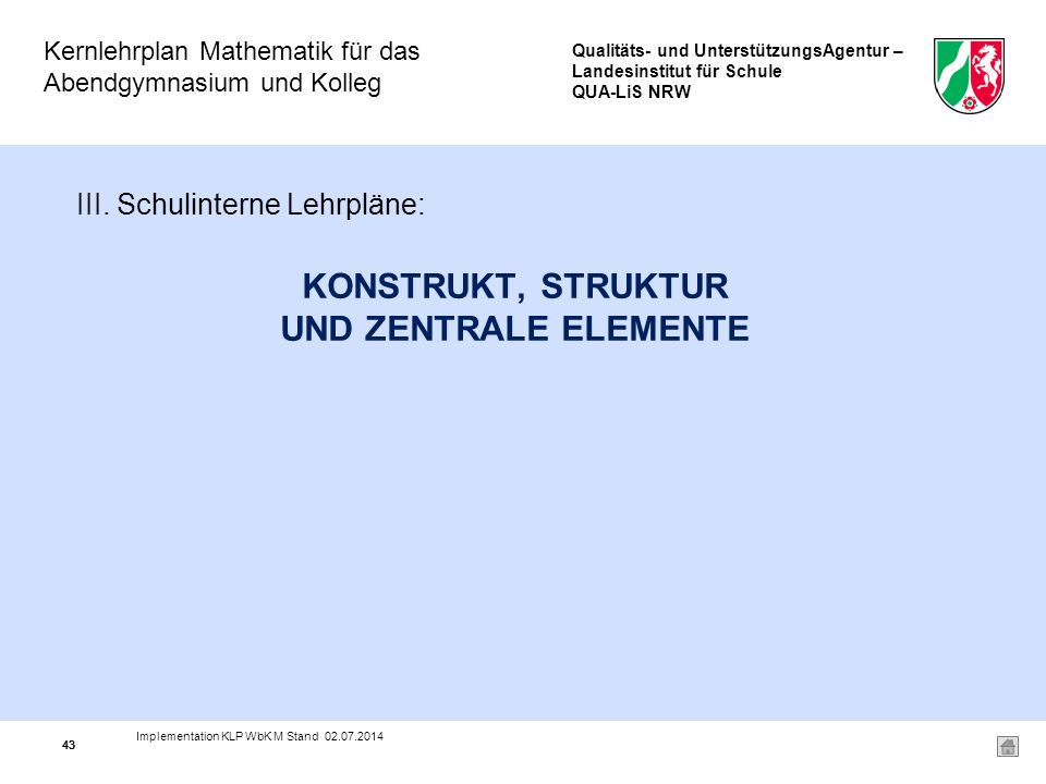 Qualitäts- und UnterstützungsAgentur – Landesinstitut für Schule QUA-LiS NRW Kernlehrplan Mathematik für das Abendgymnasium und Kolleg Implementation KLP WbK M Stand 02.07.2014 43 KONSTRUKT, STRUKTUR UND ZENTRALE ELEMENTE III.