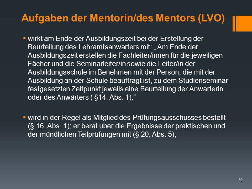 """Aufgaben der Mentorin/des Mentors (LVO) Der Mentor/ die Mentorin  """"als mit der Ausbildung an der Schule beauftragte Person wird von der Leiterin oder dem Leiter im Einvernehmen mit der Seminarleiterin/ dem Seminarleiter bestellt (§12, Abs."""