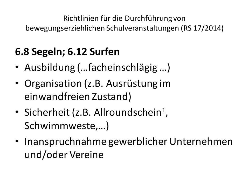 Richtlinien für die Durchführung von bewegungserziehlichen Schulveranstaltungen (RS 17/2014) 6.8 Segeln; 6.12 Surfen Ausbildung (…facheinschlägig …) Organisation (z.B.
