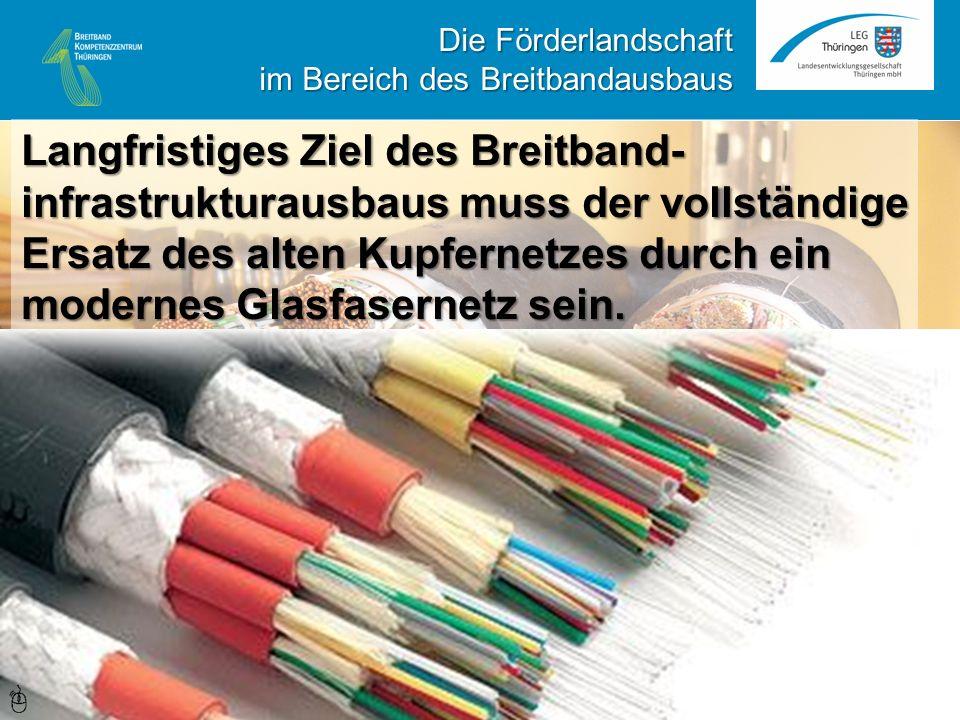 Die Förderlandschaft im Bereich des Breitbandausbaus Langfristiges Ziel des Breitband- infrastrukturausbaus muss der vollständige Ersatz des alten Kupfernetzes durch ein modernes Glasfasernetz sein.
