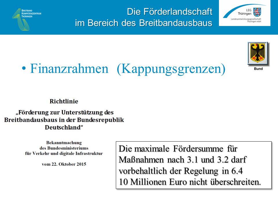 Finanzrahmen (Kappungsgrenzen) Die Förderlandschaft im Bereich des Breitbandausbaus Die maximale Fördersumme für Maßnahmen nach 3.1 und 3.2 darf vorbehaltlich der Regelung in 6.4 10 Millionen Euro nicht überschreiten.