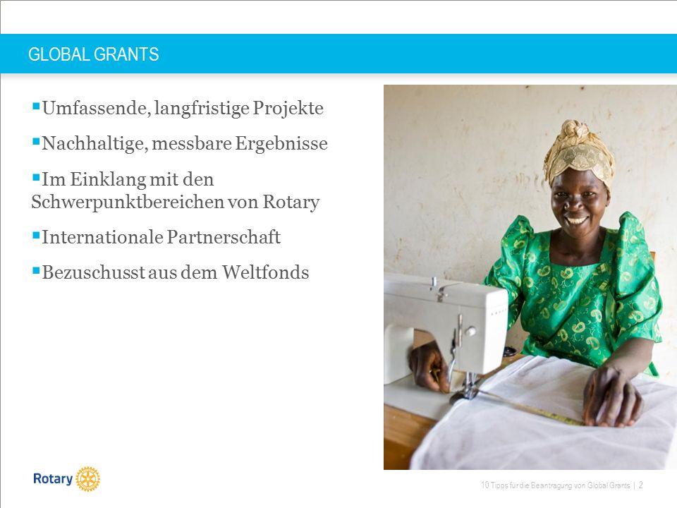 10 Tipps für die Beantragung von Global Grants | 2 GLOBAL GRANTS  Umfassende, langfristige Projekte  Nachhaltige, messbare Ergebnisse  Im Einklang mit den Schwerpunktbereichen von Rotary  Internationale Partnerschaft  Bezuschusst aus dem Weltfonds