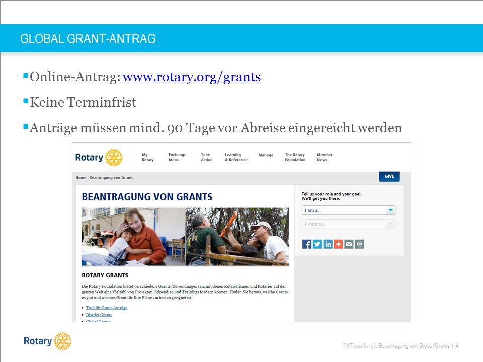 10 Tipps für die Beantragung von Global Grants | 4 GLOBAL GRANT-ANTRAG  Online-Antrag: www.rotary.org/grantswww.rotary.org/grants  Keine Terminfrist  Anträge müssen mind.