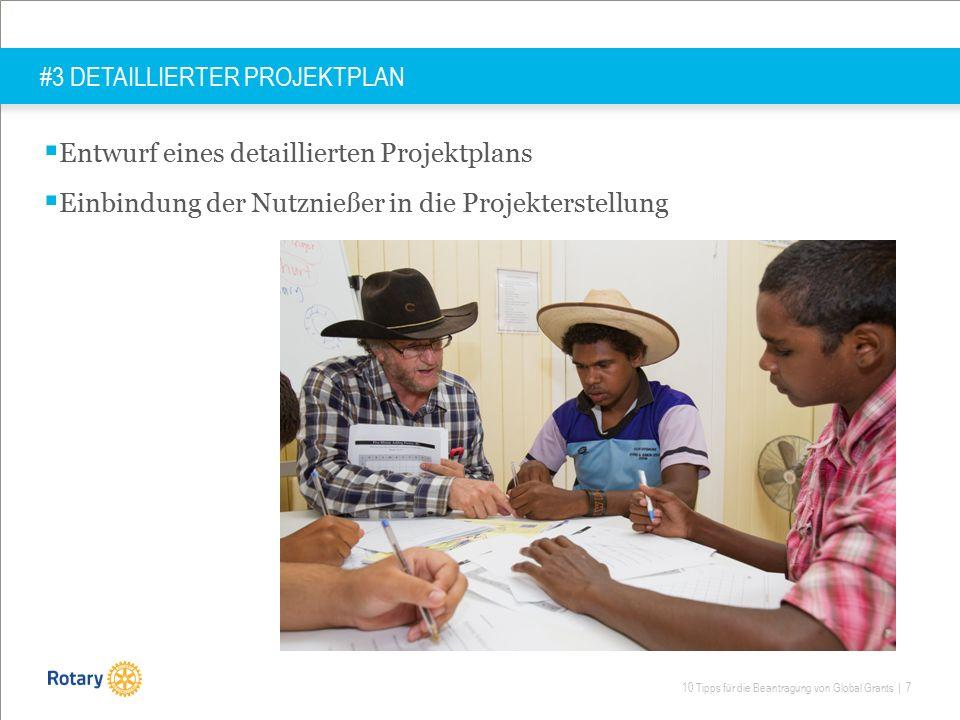 10 Tipps für die Beantragung von Global Grants | 7 #3 DETAILLIERTER PROJEKTPLAN  Entwurf eines detaillierten Projektplans  Einbindung der Nutznießer in die Projekterstellung