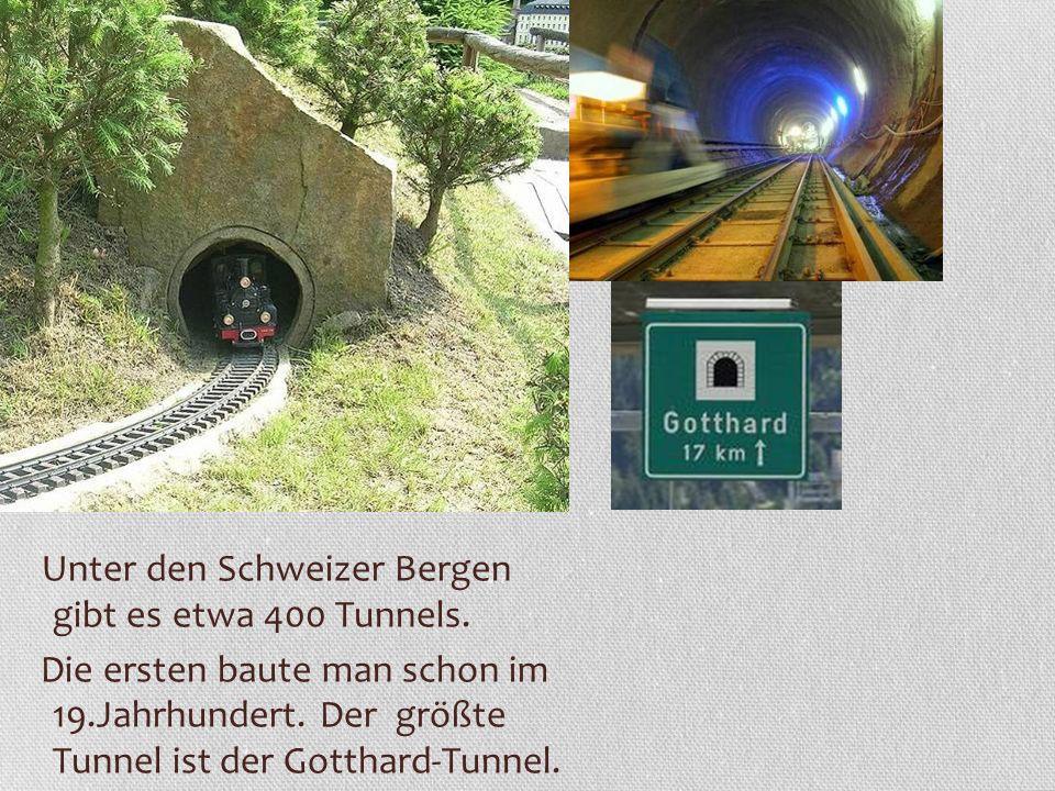 Unter den Schweizer Bergen gibt es etwa 400 Tunnels. Die ersten baute man schon im 19.Jahrhundert. Der größte Tunnel ist der Gotthard-Tunnel.