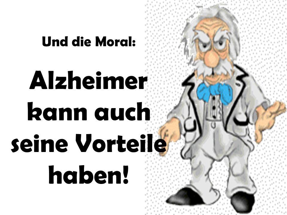 Und die Moral: Alzheimer kann auch seine Vorteile haben!