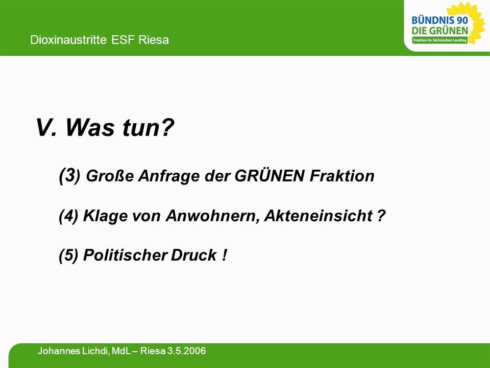 V. Was tun? (3 ) Große Anfrage der GRÜNEN Fraktion (4) Klage von Anwohnern, Akteneinsicht ? (5) Politischer Druck ! Dioxinaustritte ESF Riesa Johannes