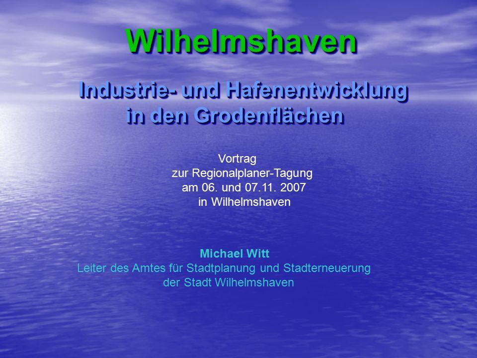 Wilhelmshaven Wilhelmshaven Industrie- und Hafenentwicklung in den Grodenflächen in den Grodenflächen Industrie- und Hafenentwicklung in den Grodenflächen in den Grodenflächen Vortrag zur Regionalplaner-Tagung am 06.