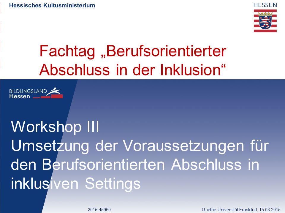 """Fachtag """"Berufsorientierter Abschluss in der Inklusion Workshop III Umsetzung der Voraussetzungen für den Berufsorientierten Abschluss in inklusiven Settings 2015-45960Goethe-Universität Frankfurt, 15.03.2015"""