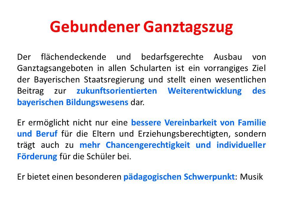 Gebundener Ganztagszug Der flächendeckende und bedarfsgerechte Ausbau von Ganztagsangeboten in allen Schularten ist ein vorrangiges Ziel der Bayerischen Staatsregierung und stellt einen wesentlichen Beitrag zur zukunftsorientierten Weiterentwicklung des bayerischen Bildungswesens dar.