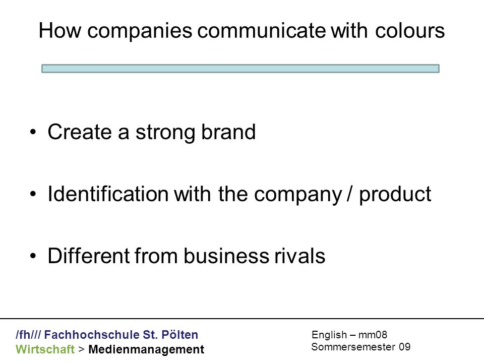 /fh/// Fachhochschule St. Pölten Wirtschaft > Medienmanagement English – mm08 Sommersemester 09 How companies communicate with colours Create a strong