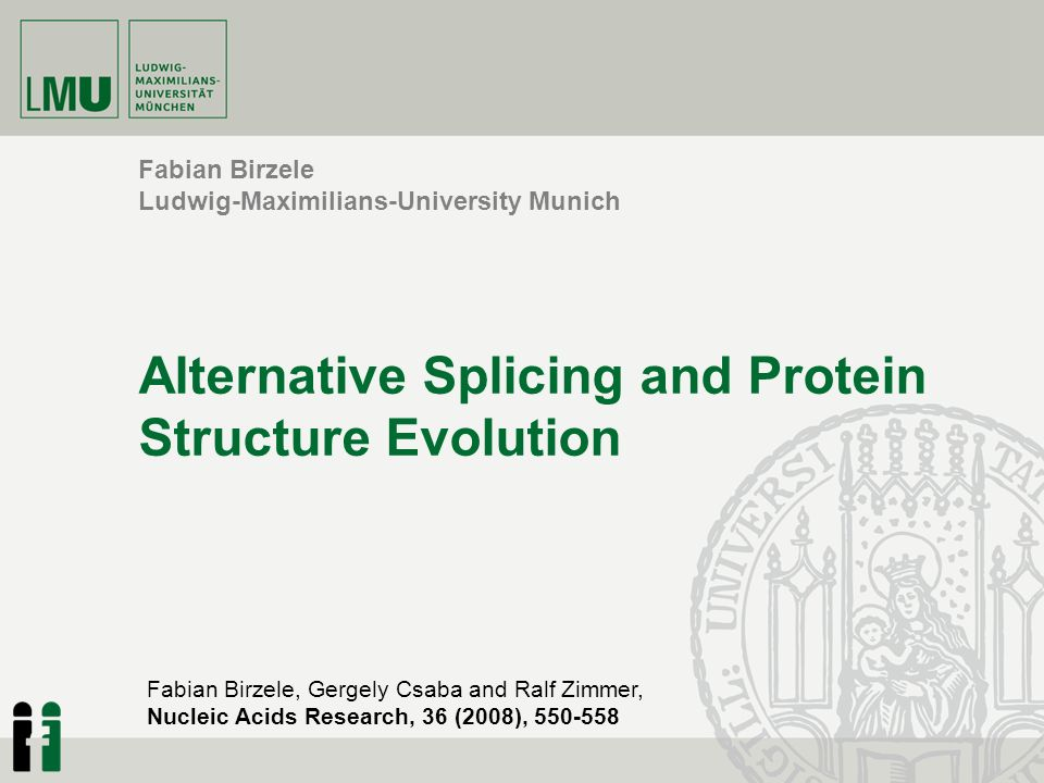 Fabian Birzele Ludwig-Maximilians-University Munich Alternative Splicing and Protein Structure Evolution Fabian Birzele, Gergely Csaba and Ralf Zimmer, Nucleic Acids Research, 36 (2008), 550-558