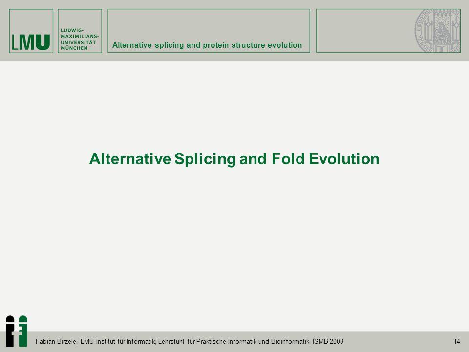 14 Alternative splicing and protein structure evolution Fabian Birzele, LMU Institut für Informatik, Lehrstuhl für Praktische Informatik und Bioinform
