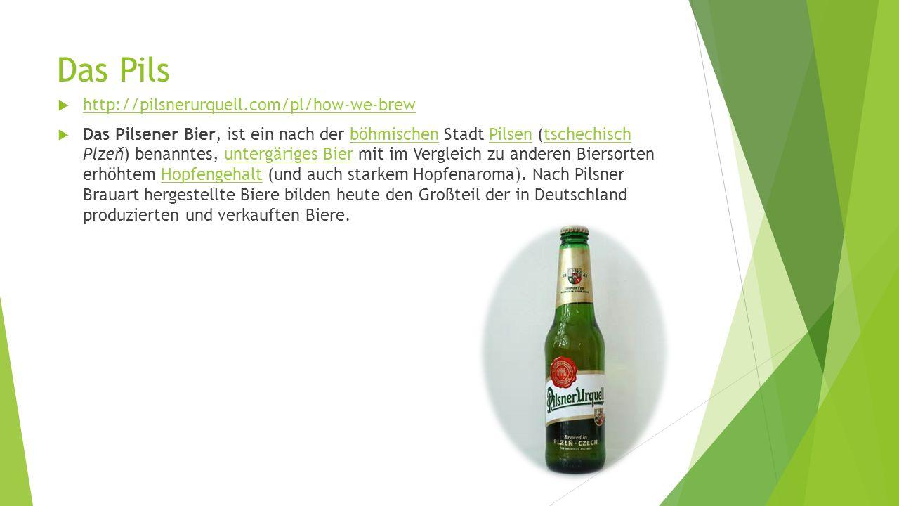Das Pils  http://pilsnerurquell.com/pl/how-we-brew http://pilsnerurquell.com/pl/how-we-brew  Das Pilsener Bier, ist ein nach der böhmischen Stadt Pilsen (tschechisch Plzeň) benanntes, untergäriges Bier mit im Vergleich zu anderen Biersorten erhöhtem Hopfengehalt (und auch starkem Hopfenaroma).