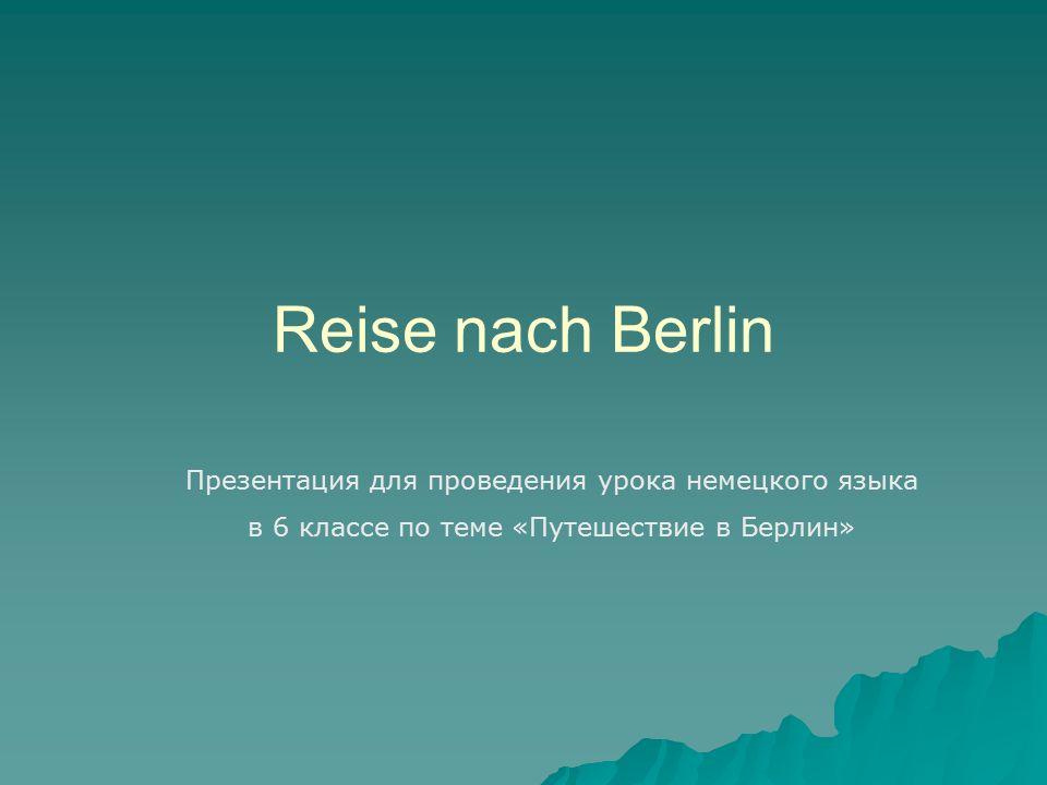 Reise nach Berlin Презентация для проведения урока немецкого языка в 6 классе по теме «Путешествие в Берлин»