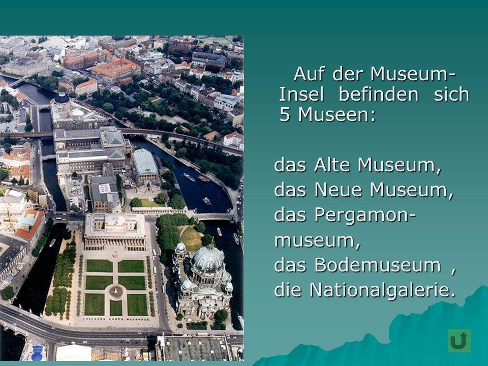 A Auf der Museum- Insel befinden sich 5 Museen: das Alte Museum, das Neue Museum, das Pergamon- museum, das Bodemuseum, die Nationalgalerie.