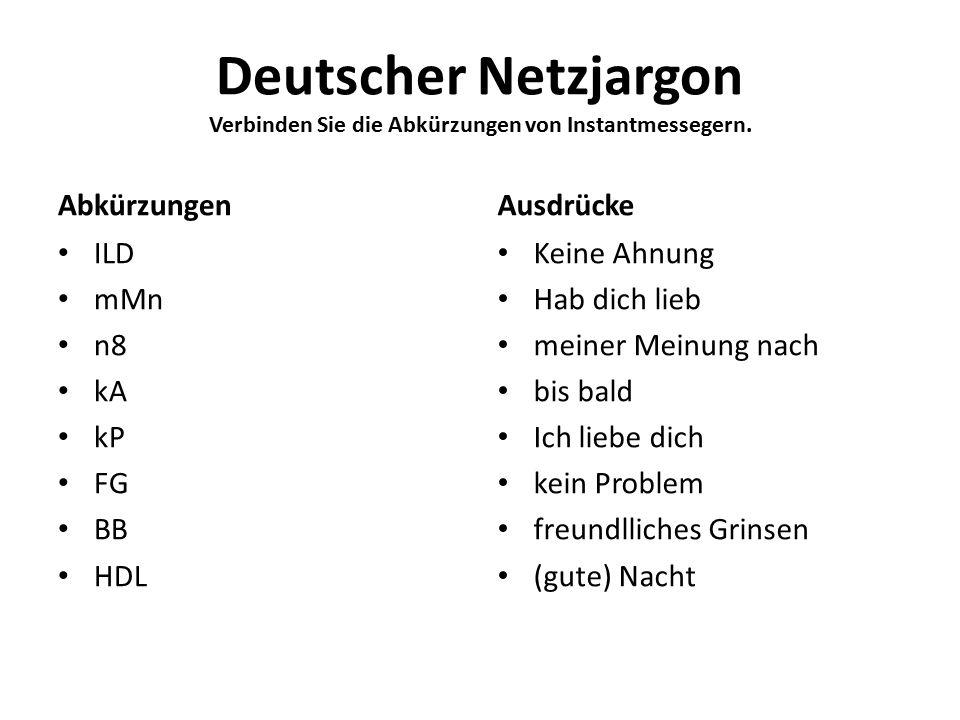 Deutscher Netzjargon Verbinden Sie die Abkürzungen von Instantmessegern. Abkürzungen ILD mMn n8 kA kP FG BB HDL Ausdrücke Keine Ahnung Hab dich lieb m