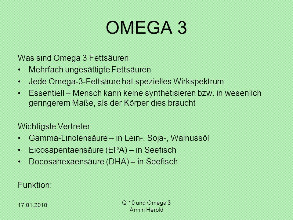 17.01.2010 Q 10 und Omega 3 Armin Herold OMEGA 3 Was sind Omega 3 Fettsäuren Mehrfach ungesättigte Fettsäuren Jede Omega-3-Fettsäure hat spezielles Wirkspektrum Essentiell – Mensch kann keine synthetisieren bzw.