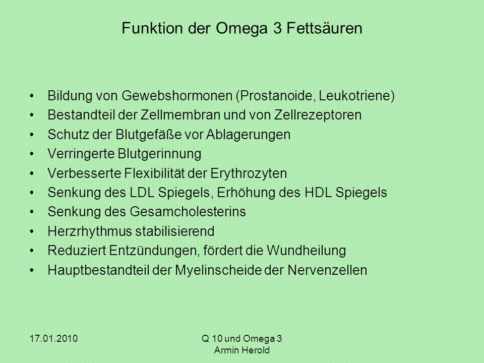 17.01.2010 Q 10 und Omega 3 Armin Herold Funktion der Omega 3 Fettsäuren Bildung von Gewebshormonen (Prostanoide, Leukotriene) Bestandteil der Zellmem