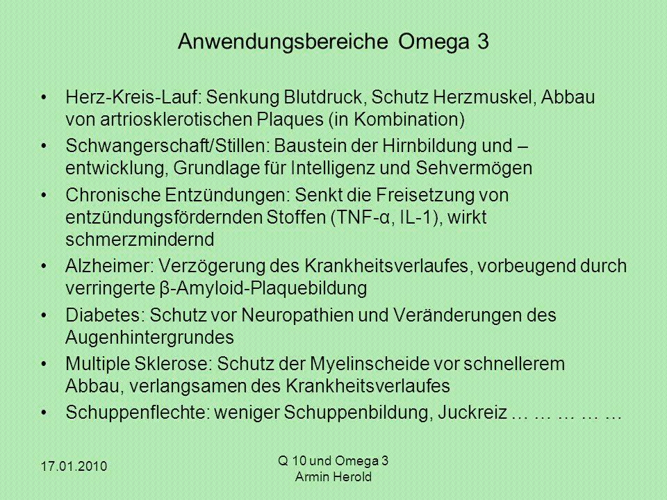 17.01.2010 Q 10 und Omega 3 Armin Herold Anwendungsbereiche Omega 3 Herz-Kreis-Lauf: Senkung Blutdruck, Schutz Herzmuskel, Abbau von artriosklerotisch