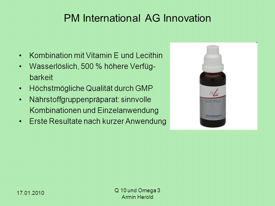 17.01.2010 Q 10 und Omega 3 Armin Herold PM International AG Innovation Kombination mit Vitamin E und Lecithin Wasserlöslich, 500 % höhere Verfüg- bar