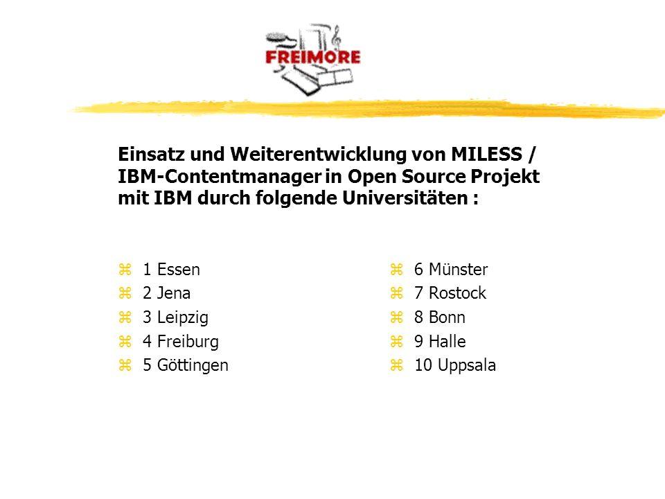 z1 Essen z2 Jena z3 Leipzig z4 Freiburg z5 Göttingen z 6 Münster z 7 Rostock z 8 Bonn z 9 Halle z 10 Uppsala Einsatz und Weiterentwicklung von MILESS / IBM-Contentmanager in Open Source Projekt mit IBM durch folgende Universitäten :