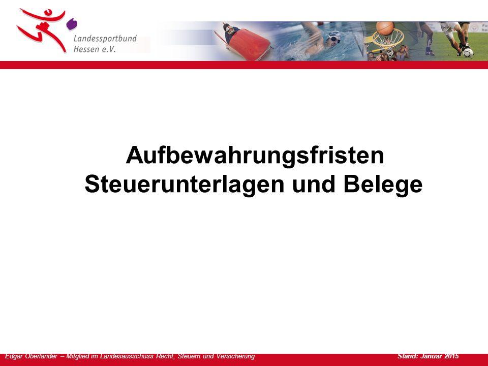 Edgar Oberländer – Mitglied im Landesausschuss Recht, Steuern und Versicherung Stand: Januar 2015 Aufbewahrungsfristen Steuerunterlagen und Belege