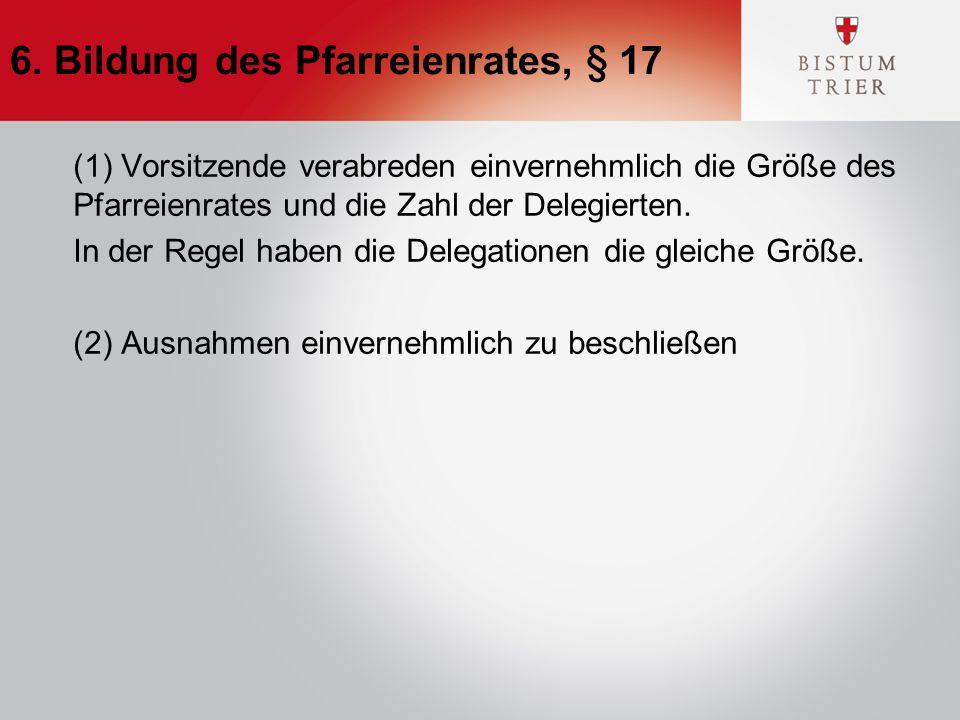 6. Bildung des Pfarreienrates, § 17 (1) Vorsitzende verabreden einvernehmlich die Größe des Pfarreienrates und die Zahl der Delegierten. In der Regel
