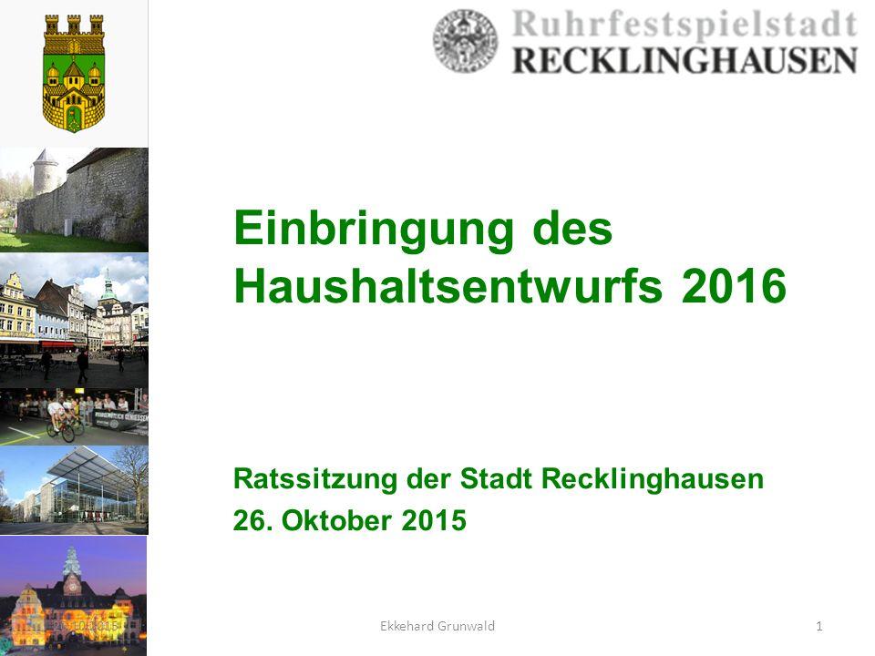 Einbringung des Haushaltsentwurfs 2016 Ratssitzung der Stadt Recklinghausen 26. Oktober 2015 26.10.20151Ekkehard Grunwald