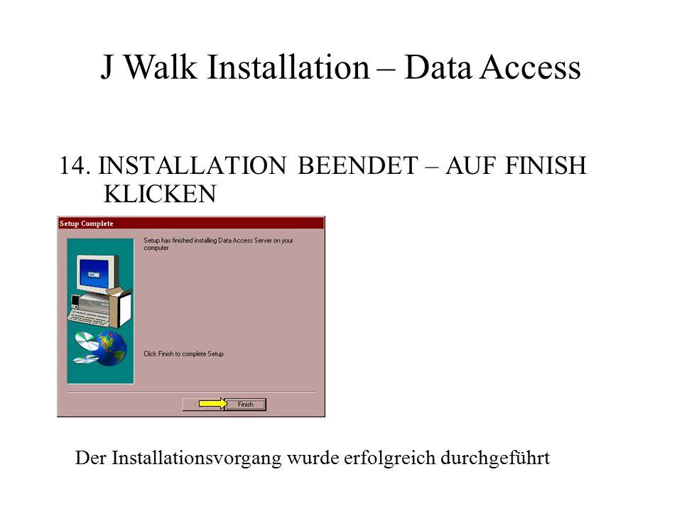 14. INSTALLATION BEENDET – AUF FINISH KLICKEN J Walk Installation – Data Access Der Installationsvorgang wurde erfolgreich durchgeführt