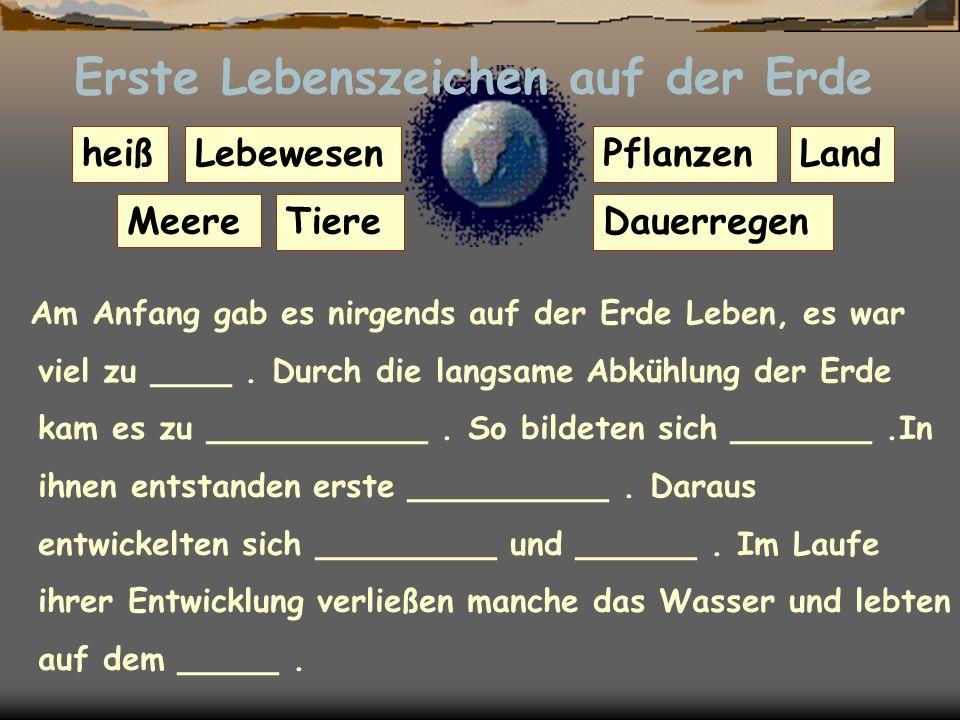 Erste Lebenszeichen auf der Erde Am Anfang gab es nirgends auf der Erde Leben, es war viel zu ____.