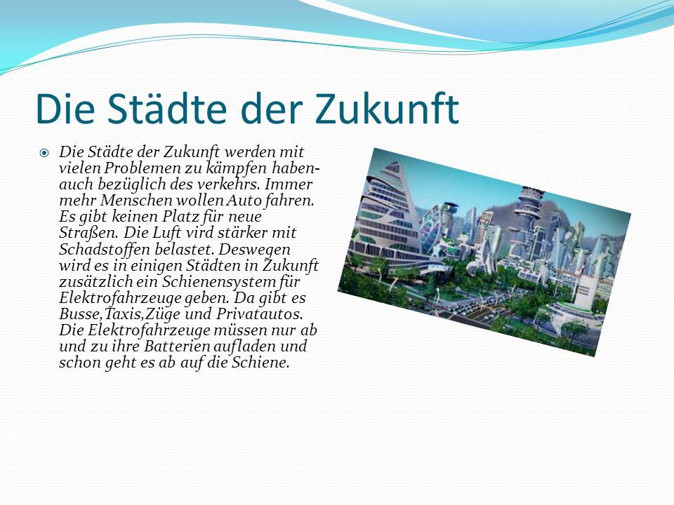 Die Städte der Zukunft  Die Städte der Zukunft werden mit vielen Problemen zu kämpfen haben- auch bezüglich des verkehrs.