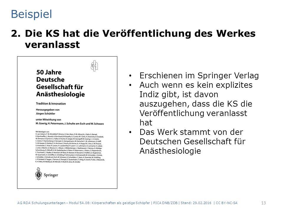 Beispiel 2.Die KS hat die Veröffentlichung des Werkes veranlasst AG RDA Schulungsunterlagen – Modul 5A.08: Körperschaften als geistige Schöpfer | PICA DNB/ZDB | Stand: 29.02.2016 | CC BY-NC-SA 13 Erschienen im Springer Verlag Auch wenn es kein explizites Indiz gibt, ist davon auszugehen, dass die KS die Veröffentlichung veranlasst hat Das Werk stammt von der Deutschen Gesellschaft für Anästhesiologie
